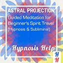 Astral Projection: Guided Meditation for Beginner's Spirit Travel: Hypnosis & Subliminal Speech by  Subliminal Hypnosis Narrated by  uncredited