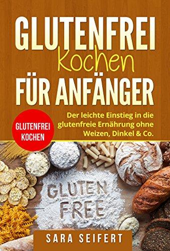 Glutenfrei kochen für Anfänger: Glutenfrei kochen. Der leichte Einstieg in die glutenfreie Ernährung ohne Weizen, Dinkel & Co. (German Edition) by Sara Seifert