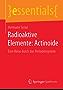 Radioaktive Elemente: Actinoide: Eine Reise durch das Periodensystem (essentials)
