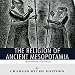Religions of the World: The Religion of Ancient Mesopotamia | Charles River Editors