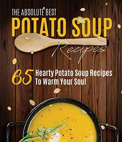The Absolute Best Potato Soup Recipes: 65 Hearty Potato Soup Recipes To Warm Your Soul by Paula Ray