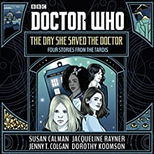Doctor Who: The Day She Saved the Doctor: Four Stories from the TARDIS Audiobook by Susan Calman, Jenny T. Colgan, Jacqueline Rayner, Dorothy Koomson Narrated by Yasmin Paige, Pippa Bennett-Warner, Rachael Stirling, Catrin Stewart
