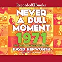 Never a Dull Moment: 1971 - the Year That Rock Exploded Audiobook by David Hepworth Narrated by David Hepworth