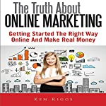 The Truth About Online Marketing: Getting Started the Right Way Online and Make Real Money | Ken Riggs