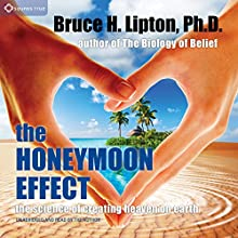 The Honeymoon Effect: The Science of Creating Heaven on Earth Audiobook by Bruce H. Lipton Narrated by Bruce H. Lipton