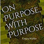 On Purpose, with Purpose: A Timeless Guide to Lifestyle and Legacy Planning | Laura Waller