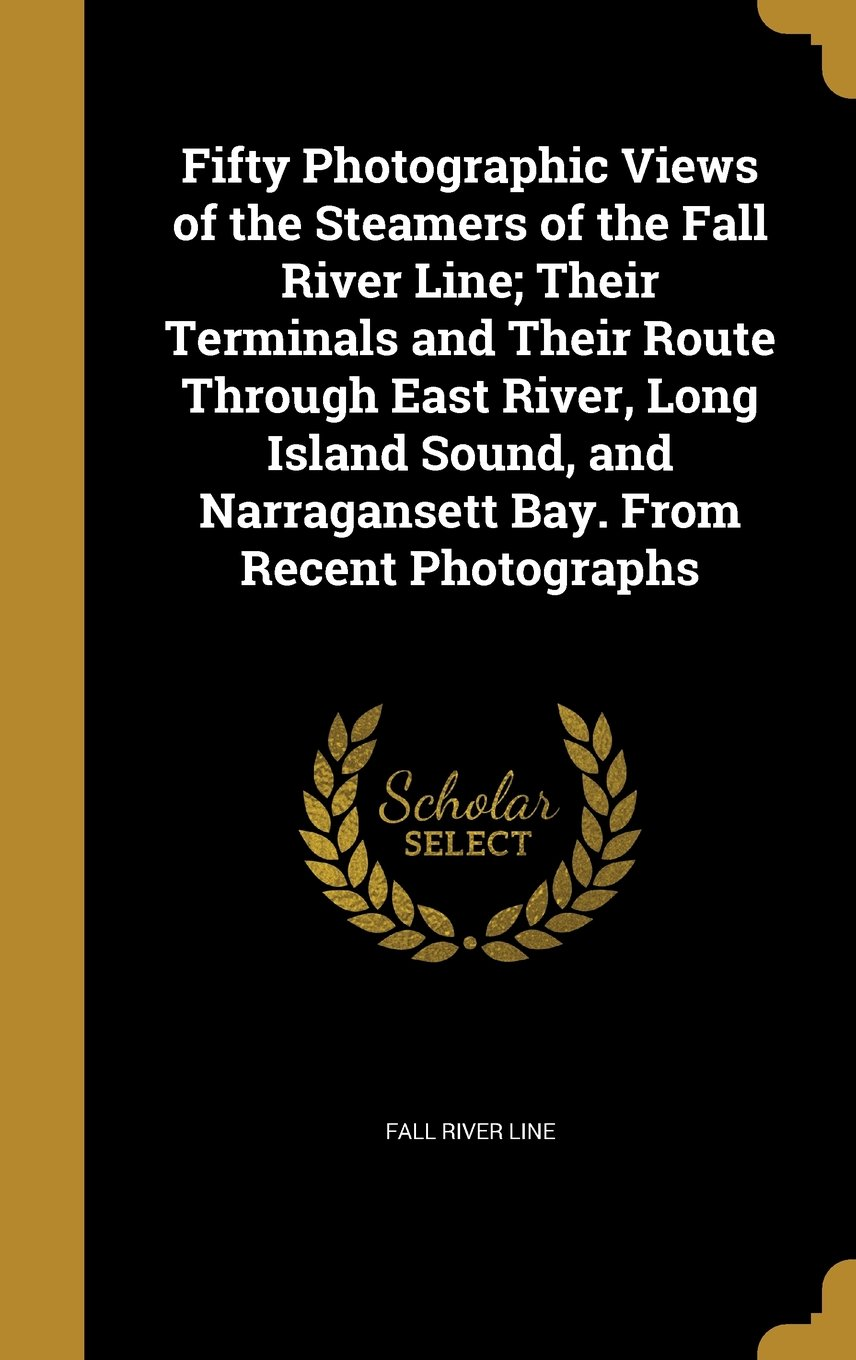 Download Fifty Photographic Views of the Steamers of the Fall River Line; Their Terminals and Their Route Through East River, Long Island Sound, and Narragansett Bay. from Recent Photographs ebook