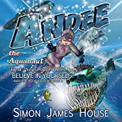 Andee the Aquanaut: Great Things Happen When You Believe in Yourself: Andee the Aquanaut Series, Book 3 | Simon James House