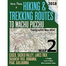 Inca Trail Map 2 Hiking & Trekking Routes to Machu Picchu Topographic Map Atlas Cusco, Sacred VAlley, Lares Trek, Salkantay Trek, Urubamba, Pisac, Quillabamba 1:75000: Trails, Hikes & Walks Topographic Map