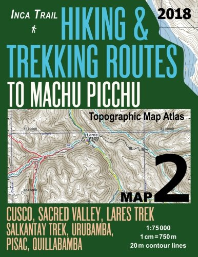 Inca Trail Map 2 Hiking & Trekking Routes to Machu Picchu Topographic Map Atlas Cusco, Sacred VAlley, Lares Trek, Salkantay Trek, Urubamba, Pisac, ... (Travel Guide Hiking Trail Maps Cusco Peru)