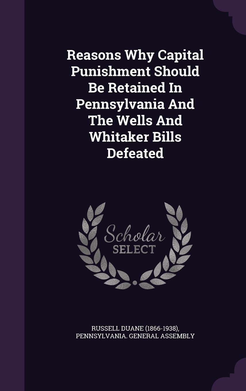 Reasons Why Capital Punishment Should Be Retained In Pennsylvania And The Wells And Whitaker Bills Defeated PDF ePub fb2 book