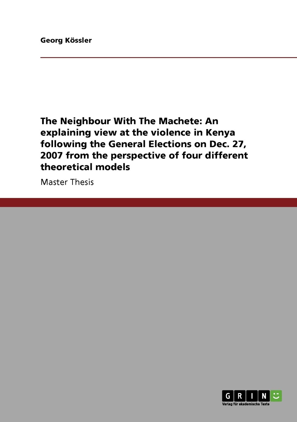Download The Neighbour With The Machete: An explaining view at the violence in Kenya following the General Elections on Dec. 27, 2007 from the perspective  of four different theoretical models pdf epub