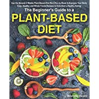 The Beginner's Guide to a Plant-Based Diet: Use the Newest 3 Weeks Plant-Based Diet Meal Plan to Reset & Energize Your…