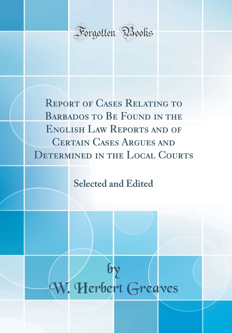 Download Report of Cases Relating to Barbados to Be Found in the English Law Reports and of Certain Cases Argues and Determined in the Local Courts: Selected and Edited (Classic Reprint) pdf
