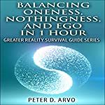 Balancing Oneness, Nothingness, and Ego in 1 Hour: Greater Reality Survival Guide Series | Peter Arvo