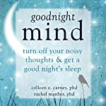 Goodnight Mind: Turn off Your Noisy Thoughts and Get a Good Night's Sleep | Colleen E. Carney PhD,Rachel Manber PhD