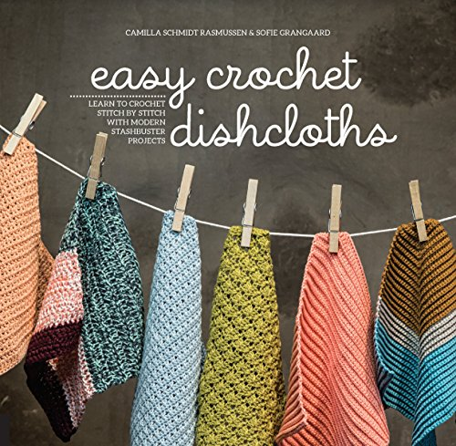 Easy Crochet Dishcloths: Learn to Crochet Stitch by Stitch with Modern Stashbuster Projects ()