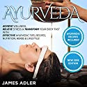 Ayurveda: Achieve Wellness, Relieve Stress & Transform Your Body Fast with Effective Ayurvedic Tips, Recipes, Nutrition, Herbs & Lifestyle! Audiobook by James Adler Narrated by Bo Morgan
