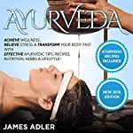 Ayurveda: Achieve Wellness, Relieve Stress & Transform Your Body Fast with Effective Ayurvedic Tips, Recipes, Nutrition, Herbs & Lifestyle! | James Adler