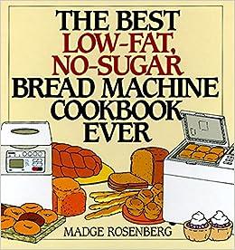 The Best Low Fat No Sugar Bread Machine Cookbook Ever Madge Rosenberg Warren Chang 9780060171742 Amazon Com Books