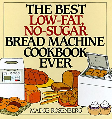 The Best Low-Fat, No-Sugar Bread Machine Cookbook Ever by Madge Rosenberg, Warren Chang