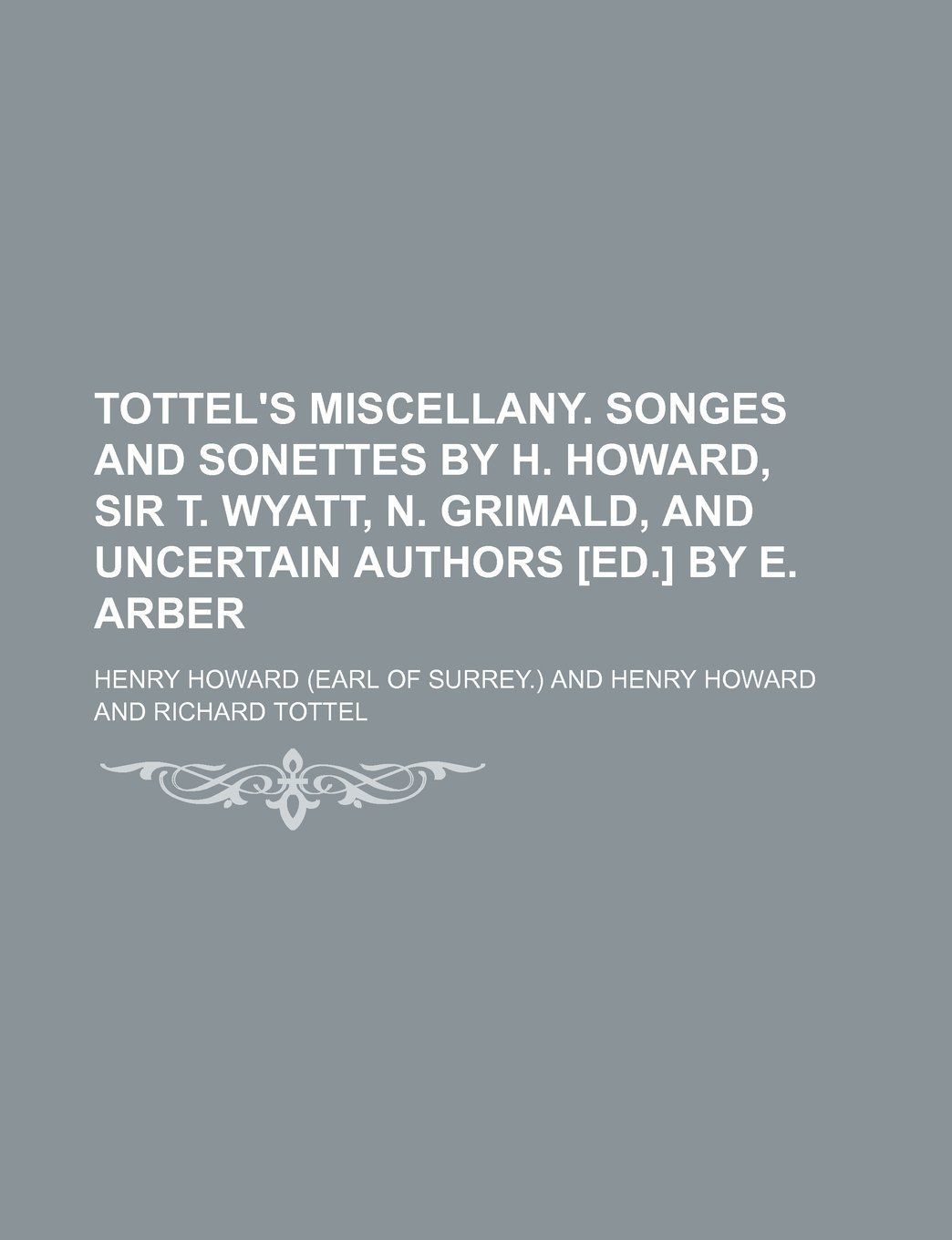 Tottel\'s miscellany. Songes and sonettes by H. Howard, sir T. Wyatt ...