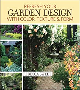 Refresh Your Garden Design With Color, Texture And Form: Rebecca Sweet:  9781440330407: Amazon.com: Books