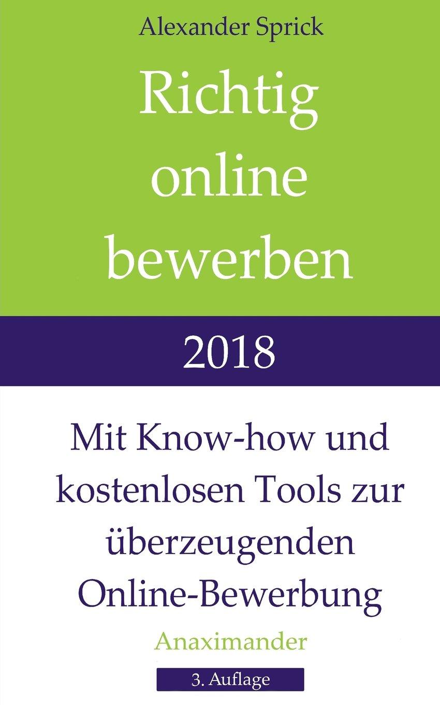 Richtig online bewerben 2018: Mit Know-how und kostenlosen Tools zur überzeugenden Online-Bewerbung Taschenbuch – 27. März 2018 Alexander Sprick Anaximander Verlag 3981967615 Berufsberatung