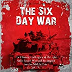 The Six Day War: The History and Legacy of the 1967 Arab-Israeli War and Its Impact on the Middle East | Charles River Editors