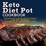 Keto Diet Pot Cookbook: The Complete Ketogenic Diet Instant Cookbook – Quick, Easy, and Delicious (Ketogenic Diet Recipes for Pressure Cooker)