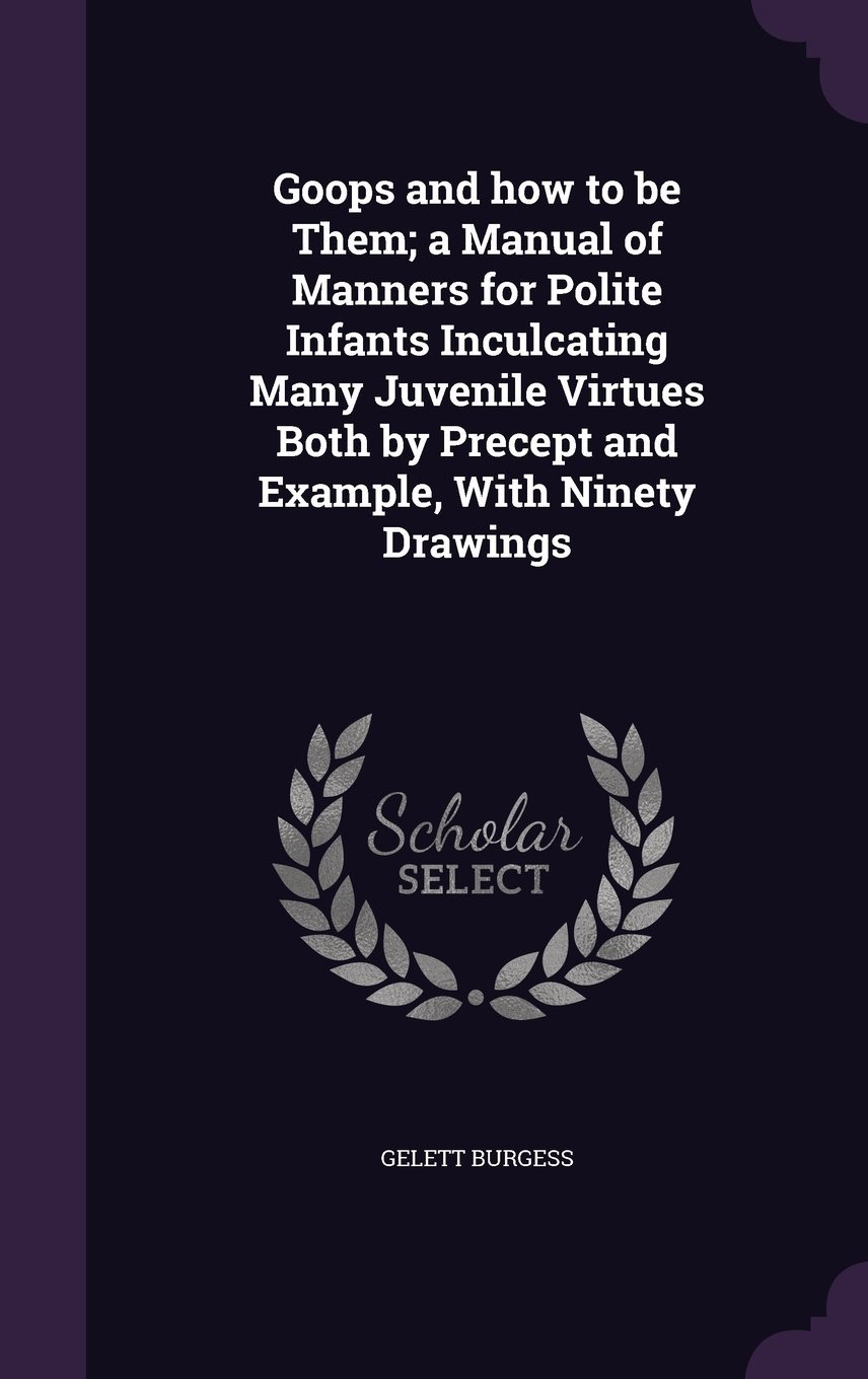 Download Goops and How to Be Them; A Manual of Manners for Polite Infants Inculcating Many Juvenile Virtues Both by Precept and Example, with Ninety Drawings pdf