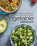 Vegetable Essentials: A Vegetable Cookbook with Delicious Vegetable Recipes