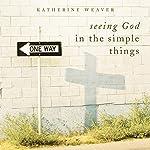 Seeing God in the Simple Things | Katherine Weaver
