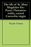 The life of St. Mary Magdalen De-Pazzi: Florentine noble, sacred Carmelite virgin