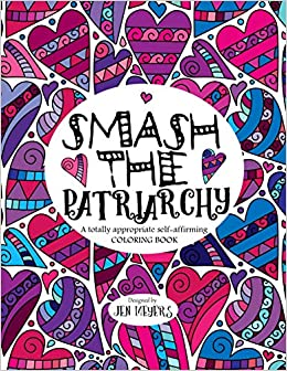 smash the patriarchy a totally appropriate self affirming coloring book totally appropriate series