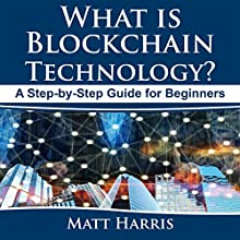 What Is Blockchain Technology?: A Step-by-Step Guide for Beginners Audiobook by Matt Harris Narrated by Rick Baverstock