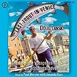 Last Trout in Venice: The Far-Flung Escapades of an Accidental Adventurer   Doug Lansky