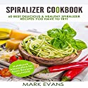 Spiralizer Cookbook: 60 Best Delicious & Healthy Spiralizer Recipes You Have to Try! Audiobook by Mark Evans Narrated by Charles King