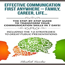 Effective Communication First Anywhere - Family, Career, Life: The Step-By-Step Guide to Transform Your Communication Skills in 7 Days!ncluding The 12 Strategies To Great Public Presentations Audiobook by Elizabeth Caroline Narrated by Yvette Lee