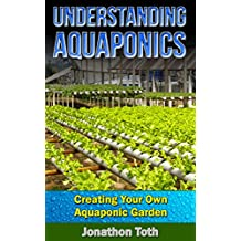 Aquaponics: Understanding Aquaponics: Creating Your Own Aquaponic Garden (ecosystem,  tilapia, aquatic, aquaculture, fish farming, hydroponics, indoor garden)