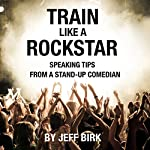 Train Like a Rockstar: Speaking Tips from a Stand-Up Comedian | Jeff Birk