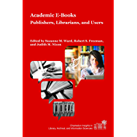 Academic E-Books: Publishers, Librarians, and Users (Charleston Insights in Library, Archival, and Information Sciences) (English Edition)