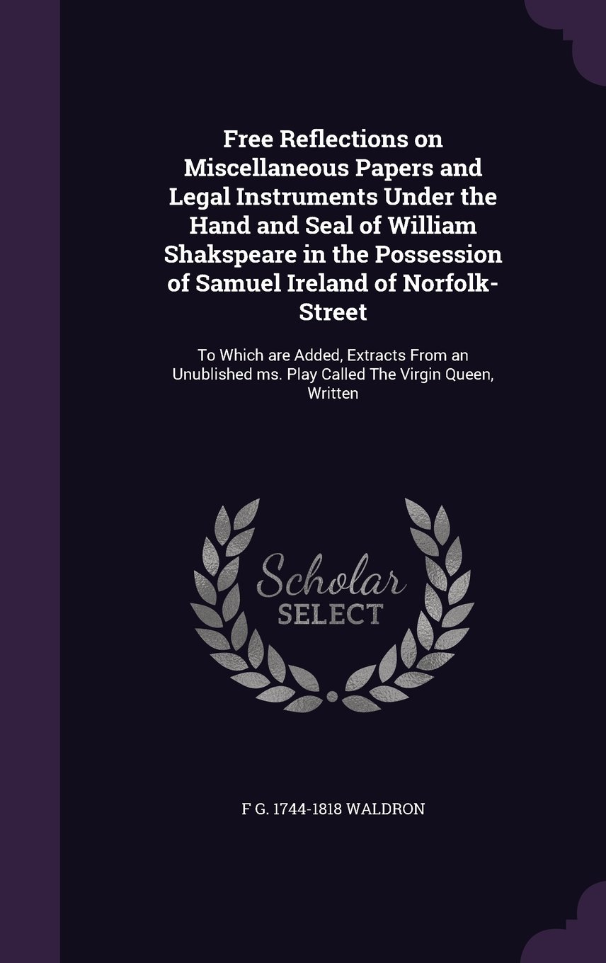 Read Online Free Reflections on Miscellaneous Papers and Legal Instruments Under the Hand and Seal of William Shakspeare in the Possession of Samuel Ireland of ... Ms. Play Called the Virgin Queen, Written pdf