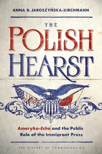 Download The Polish Hearst: Ameryka-Echo and the Public Role of the Immigrant Press (History of Communication) pdf epub