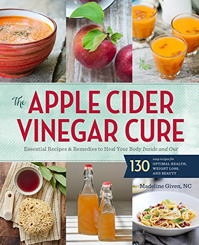 The Apple Cider Vinegar Cure: Essential Recipes & Remedies to Heal Your Body Inside and Out (List Of Uses For Apple Cider Vinegar)