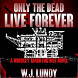 Only the Dead Live Forever: Whiskey Tango Foxtrot, Book 3 (Unabridged)