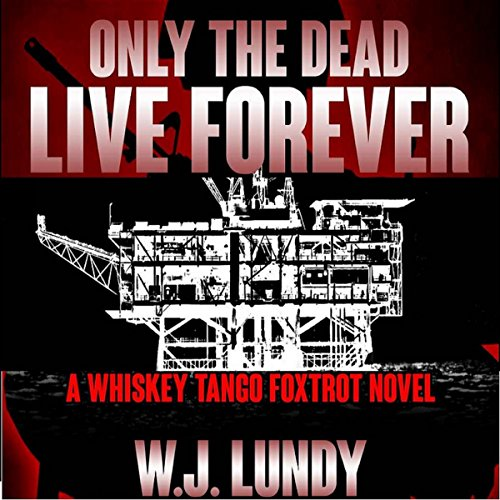 Only the Dead Live Forever: Whiskey Tango Foxtrot, Book 3