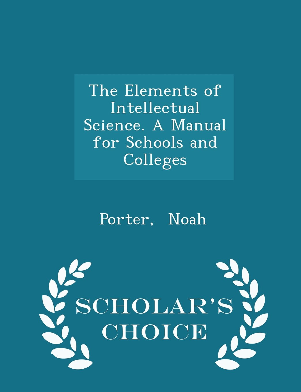 The Elements of Intellectual Science. A Manual for Schools and Colleges - Scholar's Choice Edition PDF