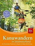 Kanuwandern in Süddeutschland: Die 30 schönsten Flusstouren in Bayern und Baden-Württemberg