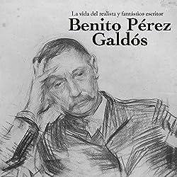 Benito Pérez Galdós: La vida del realista y fantástico escritor [Benito Perez Galdos: The Life of the Realistic and Fantastic Writer]